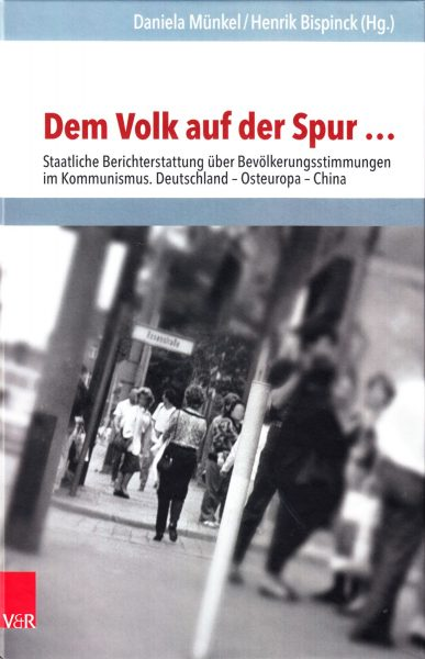 Dem Volk auf der Spur ... : staatliche Berichterstattung über Bevölkerungsstimmungen in Kommunismus. Deutschland - Osteuropa - China
