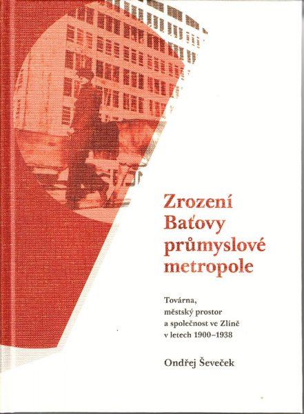 Zrození Baťovy průmyslové metropole : továrna, městský prostor a společnost ve Zlíně v letech 1900-1938