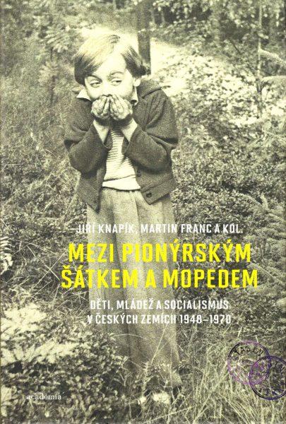 Mezi pionýrským šátkem a mopedem : děti, mládež a socialismus v českých zemích 1948-1970