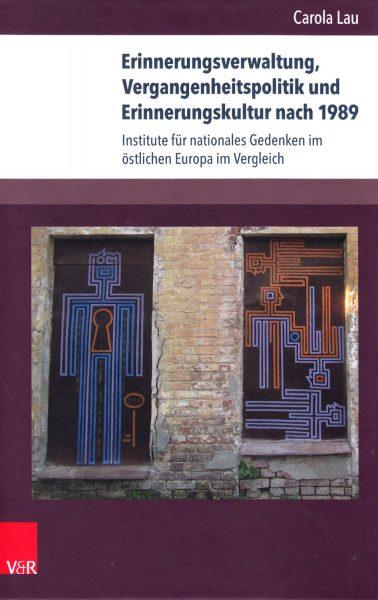 Erinnerungsverwaltung, Vergangenheitspolitik und Erinnerungskultur nach 1989 : Institute für nationales Gedenken im östlichen Europa im Vergleich