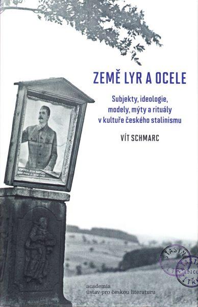 Země lyr a ocele : subjekty, ideologie, modely, mýty a rituály v kultuře českého stalinismu