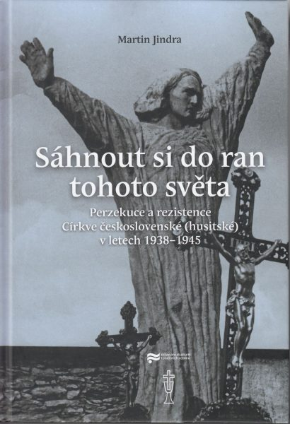 Sáhnout si do ran tohoto světa : perzekuce a rezistence Církve československé (husitské) v letech 1938-1945