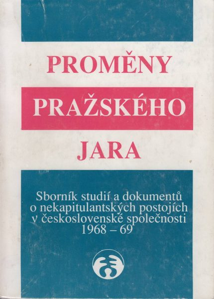 Proměny Pražského jara 1968–1969. sborník studií a dokumentů o nekapitulantských postojích v československé společnosti