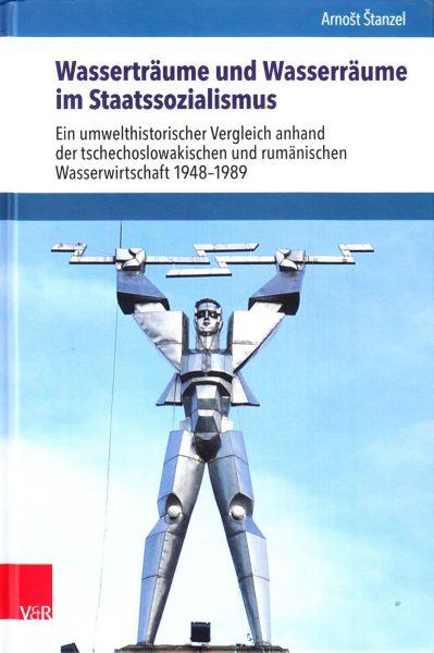 Wasserträume und Wasserräume im Staatssozialismus : ein umwelthistorischer Vergleich anhand der tschechoslowakischen und rumänischen Wasserwirtschaft 1948-1989