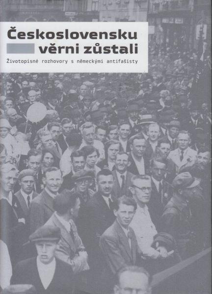 Československu věrni zůstali. Životopisné rozhovory s německými antifašisty