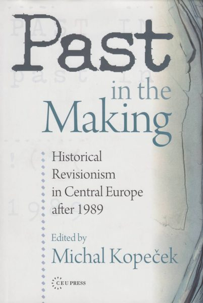 Past in the Making. Recent History Revisions and Historical Revisionism in Central Europe after 1989