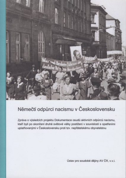 Němečtí odpůrci nacismu v Československu. Zpráva o výsledcích projektu Dokumentace osudů aktivních odpůrců nacismu, kteří byli po skončení druhé světové války postiženi v souvislosti s opatřeními uplatňovanými v Československu proti tzv. nepřátelskému obyvatelstvu