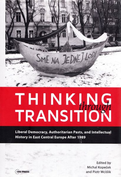 Thinking through Transition. Liberal Democracy, Authoritarian Pasts, and Intellectual History in East Central Europe After 1989