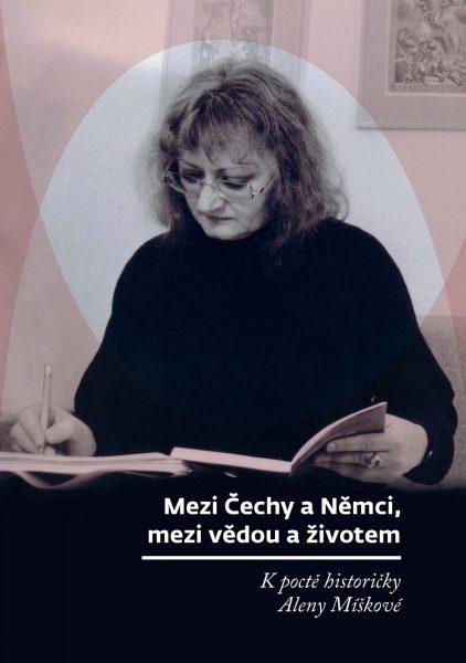 Mezi Čechy a Němci, mezi vědou a životem. K poctě historičky Aleny Míškové