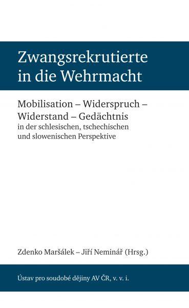 Zwangsrekrutierte in die Wehrmacht. Mobilisation – Widerspruch – Widerstand – Gedächtnis in der schlesischen, tschechischen und slowenischen Perspektive