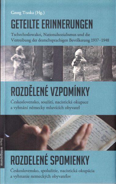 Geteilte Erinnerungen : Tschechoslowakei, Nationalsozialismus und die Vertreibung der deutschsprachigen Bevölkerung 1937-1948