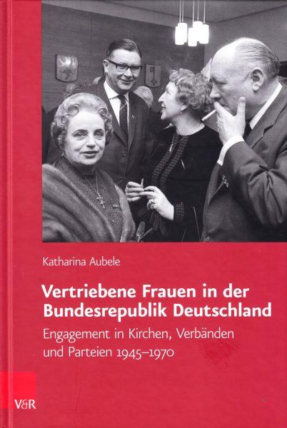 Vertriebene Frauen in der Bundesrepublik Deutschland : Engagement in Kirchen, Verbänden und Parteien 1945-1970