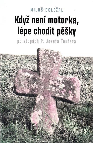 Když není motorka, lépe chodit pěšky : po stopách P. Josefa Toufara : průvodce po místech, spojených se životem kněze umučeného komunistickou Státní bezpečností