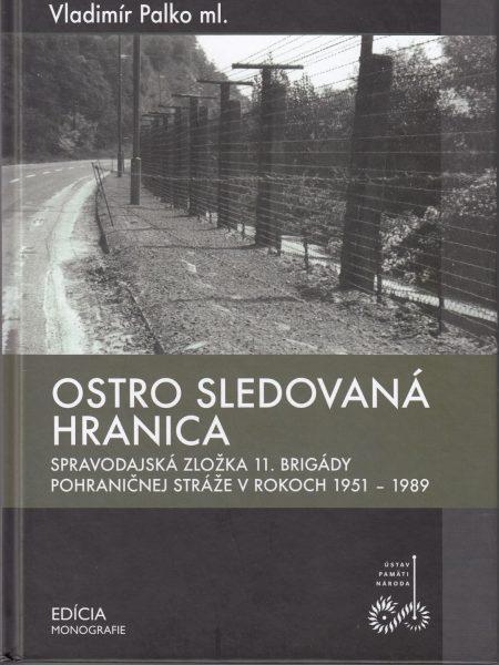 Ostro sledovaná hranica : spravodajská zložka 11. brigády pohraničnej stráže v rokoch 1951-1989