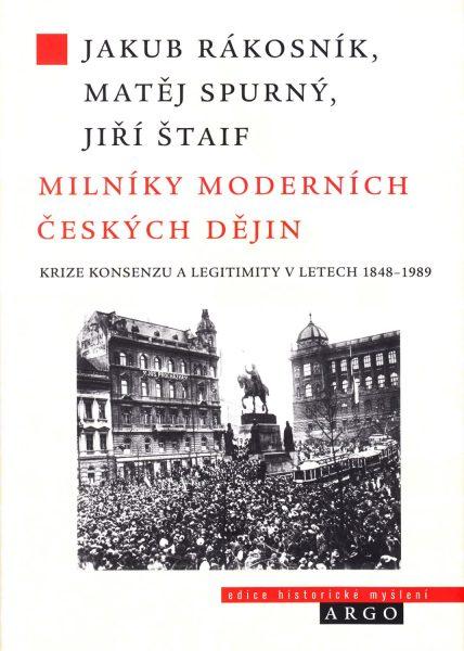 Milníky moderních českých dějin : krize konsenzu a legitimity v letech 1848-1989
