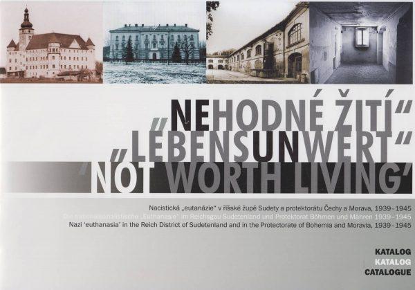 "Nehodné žití. Nacistická ""eutanázie"" v říšské župě Sudety a protektorátu Čechy a Morava, 1939–1945. Katalog"