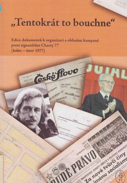 """""""Tentokrát to bouchne"""" Edice dokumentů k organizaci a ohlasům kampaně proti signatářům Charty 77 (leden – únor 1977)"""