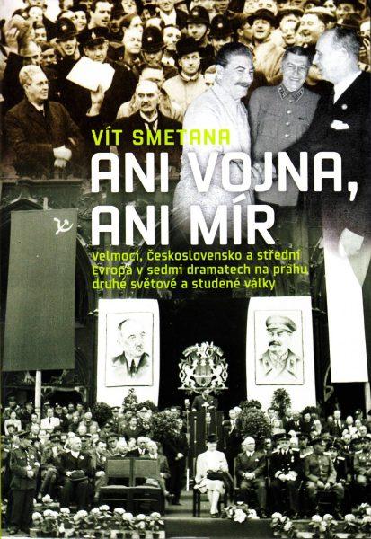 Ani vojna, ani mír. Velmoci, Československo a střední Evropa v sedmi dramatech na prahu druhé světové a studené války