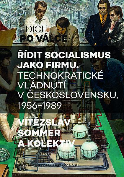 Řídit socialismus jako firmu. Technokratické vládnutí v Československu, 1956–1989
