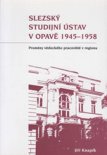 Slezský studijní ústav vOpavě 1945–1958. Proměny vědeckého pracoviště vregionu