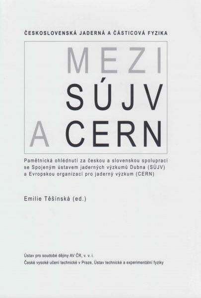 Československá jaderná a částicová fyzika: Mezi SÚJV a CERN. Pamětnická ohlédnutí za českou a slovenskou spoluprací se Spojeným ústavem jaderných výzkumů Dubna (SJÚV) a Evropskou organizací pro jaderný výzkum (CERN)